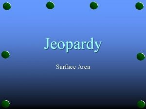 Jeopardy Surface Area JEOPARDY Prisms Cylinders Pyramids Cones