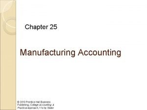Chapter 25 Manufacturing Accounting 2010 Prentice Hall Business