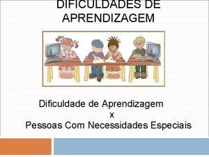 DIFICULDADES DE APRENDIZAGEM Dificuldade de Aprendizagem x Pessoas