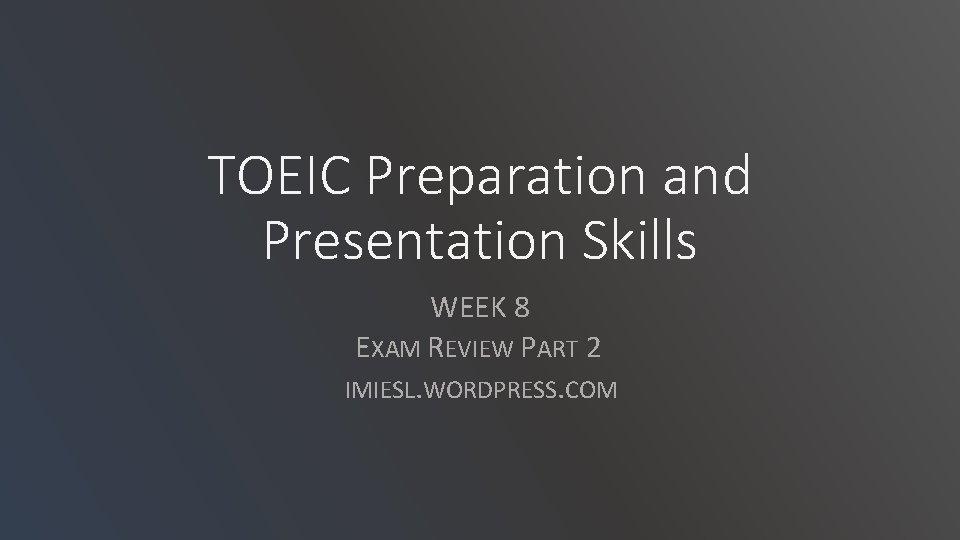 TOEIC Preparation and Presentation Skills WEEK 8 EXAM