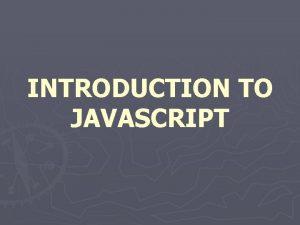 INTRODUCTION TO JAVASCRIPT JAVASCRIPT Java Script is used