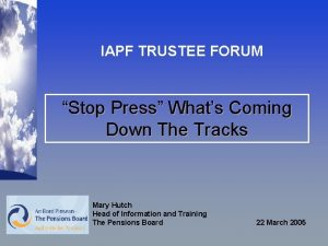 IAPF TRUSTEE FORUM Stop Press Whats Coming Down