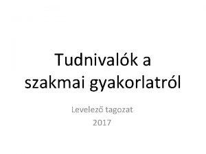 Tudnivalk a szakmai gyakorlatrl Levelez tagozat 2017 Tartalom