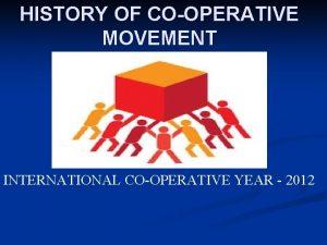 HISTORY OF COOPERATIVE MOVEMENT INTERNATIONAL COOPERATIVE YEAR 2012