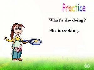 Whats she doing She is cooking Whats she