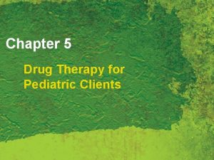 Chapter 5 Drug Therapy for Pediatric Clients Pediatric