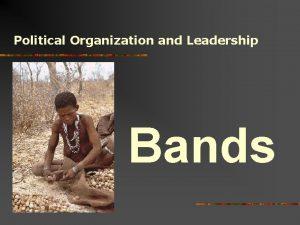 Political Organization and Leadership Bands Political Organization and