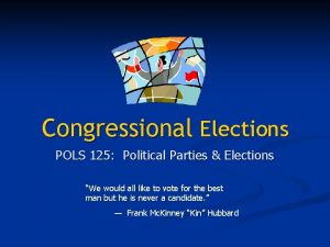 Congressional Elections POLS 125 Political Parties Elections We