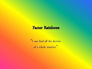 Factor Rainbows I can find all the factors