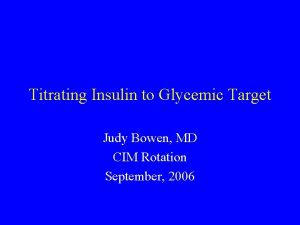 Titrating Insulin to Glycemic Target Judy Bowen MD