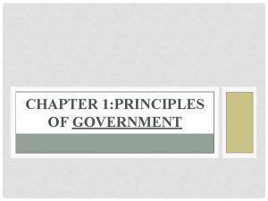 CHAPTER 1 PRINCIPLES OF GOVERNMENT SECTION 1 GOVERNMENT