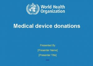 Medical device donations Presented By Presenter Name Presenter