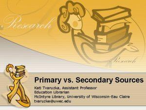 Primary vs Secondary Sources Kati Tvaruzka Assistant Professor