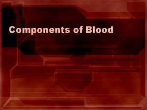 Components of Blood The Components of Blood 1