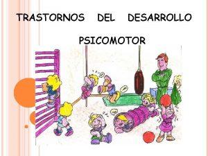 TRASTORNOS DEL DESARROLLO PSICOMOTOR TRASTORNOS DEL DESARROLLO PSICOMOTOR