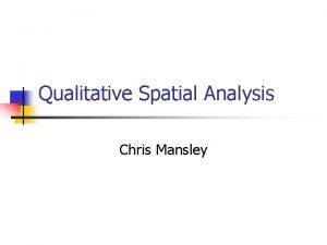 Qualitative Spatial Analysis Chris Mansley Qualitative n Quantitative