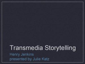 Transmedia Storytelling Henry Jenkins presented by Julie Katz