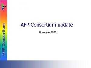 AFP Consortium update November 2008 AFP Consortium Membership
