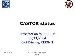 CASTOR status Presentation to LCG PEB 09112004 Olof