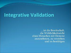 Integrative Validation ist die Bereitschaft die Wirklichkeitssicht eines
