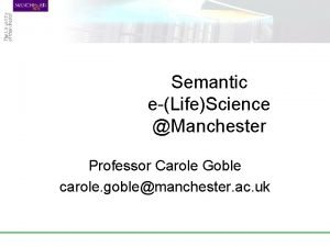Semantic eLifeScience Manchester Professor Carole Goble carole goblemanchester