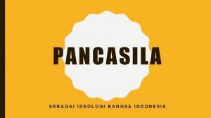 PANCASILA SEBAGAI IDEOLOGI BANGSA INDONESIA PENGERTIAN IDEOLOGI PANCASILA