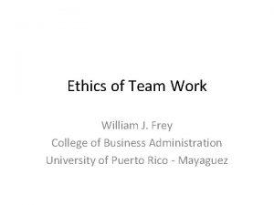 Ethics of Team Work William J Frey College
