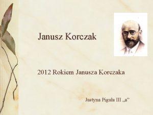 Janusz Korczak 2012 Rokiem Janusza Korczaka Justyna Pigua