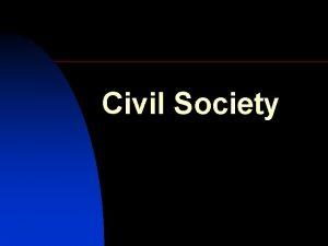 Civil Society n n Civil society in a