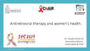 Antiretroviral therapy and womens health Dr Claudia Corts