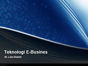 Teknologi EBusines Dr Lana Sularto ENTERPRISE APPLICATION INTEGRATION