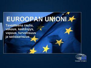EUROOPAN UNIONI Tavoitteena rauha vakaus kestvyys vapaus turvallisuus