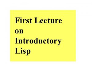 First Lecture on Introductory Lisp Why Lisp Because