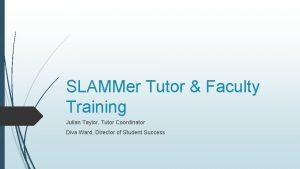 SLAMMer Tutor Faculty Training Julian Taylor Tutor Coordinator