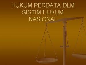 HUKUM PERDATA DLM SISTIM HUKUM NASIONAL Berlakunya hukum