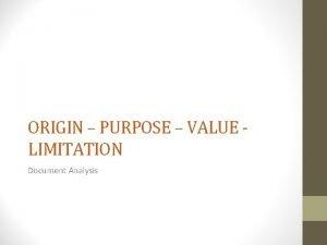 ORIGIN PURPOSE VALUE LIMITATION Document Analysis ORIGIN When