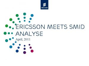 ERICSSON MEETS SMID ANALYSE April 2011 Agenda 4