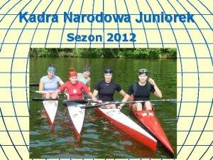 Kadra Narodowa Juniorek Sezon 2012 Cel gwny MISTRZOSTWA