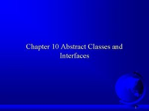Chapter 10 Abstract Classes and Interfaces 1 The