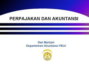 PERPAJAKAN DAN AKUNTANSI Dwi Martani Departemen Akuntansi FEUI
