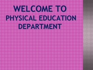 WELCOME TO PHYSICAL EDUCATION DEPARTMENT Physical Education is