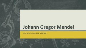 Johann Gregor Mendel Daniela Novkov 437088 Johann Gregor