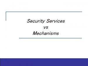 Security Services vs Mechanisms Outline n Security services