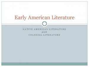 Early American Literature NATIVE AMERICAN LITERATURE AND COLONIAL