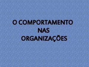 O COMPORTAMENTO NAS ORGANIZAES Comportamento Organizacional Um campo