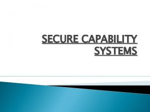SECURE CAPABILITY SYSTEMS CONTENTS Introduction Fundamentals Capability Security