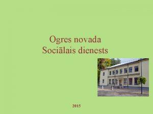 Ogres novada Socilais dienests 2015 OGRES NOVADA SOCILAIS