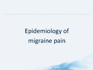 Epidemiology of migraine pain WHAT IS MIGRAINE Headache