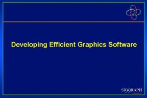 Developing Efficient Graphics Software Developing Efficient Graphics Software