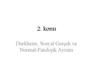 2 konu Durkheim Sosyal Gerek ve NormalPatolojik Ayrm